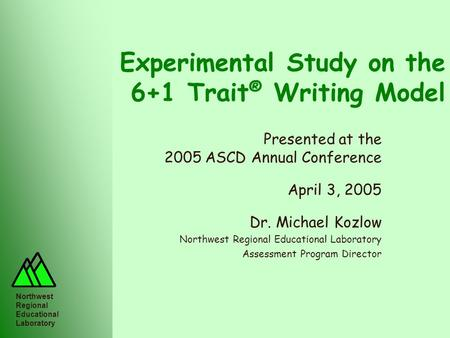 Northwest Regional Educational Laboratory Experimental Study on the 6+1 Trait ® Writing Model Presented at the 2005 ASCD Annual Conference April 3, 2005.