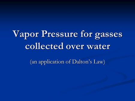 Vapor Pressure for gasses collected over water (an application of Daltons Law)