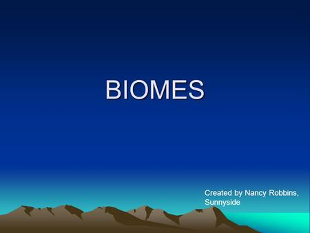 BIOMES Created by Nancy Robbins, Sunnyside.