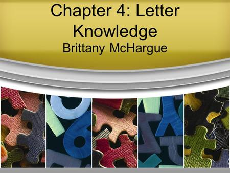 Chapter 4: Letter Knowledge Brittany McHargue. What? Letter Names Letter Shapes Letter Sounds Letter Formation (handwriting) Children often begin by learning.