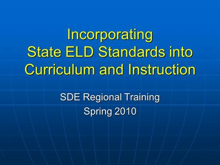Incorporating State ELD Standards into Curriculum and Instruction SDE Regional Training Spring 2010.