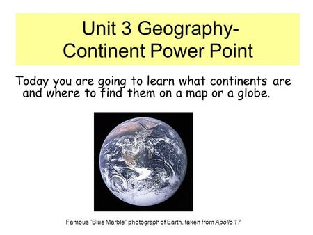 Unit 3 Geography- Continent Power Point Today you are going to learn what continents are and where to find them on a map or a globe. Famous Blue Marble