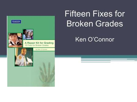 Fifteen Fixes for Broken Grades Ken OConnor. How confident are you… …that the grades students get in your classroom are consistent, accurate, meaningful,