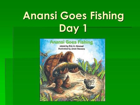 Anansi Goes Fishing Day 1. Morning Warm-Up Day 1 Creative ideas can solve problems or answer questions. Creative ideas can solve problems or answer questions.