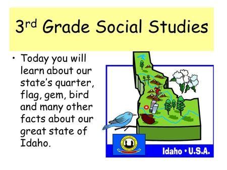3 rd Grade Social Studies Today you will learn about our states quarter, flag, gem, bird and many other facts about our great state of Idaho.