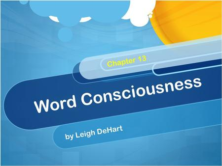 Word Consciousness by Leigh DeHart Chapter 13. Word Consciousness Students who are word conscious are aware of the words around them – those they read.