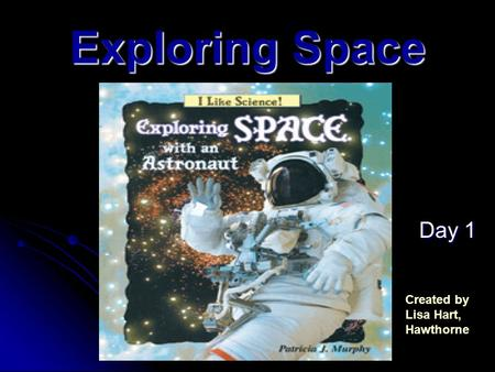 Exploring Space Day 1 Day 1 Created by Lisa Hart, Hawthorne.