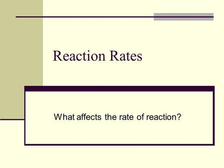 Reaction Rates What affects the rate of reaction?.