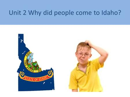 Unit 2 Why did people come to Idaho?. Can you find the state of Idaho?