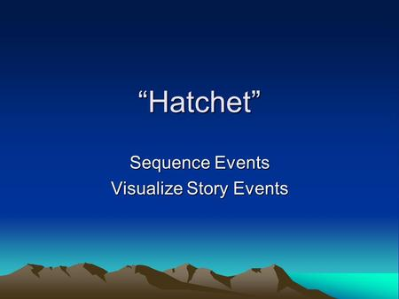 Hatchet Sequence Events Visualize Story Events Sequence I eat a snack. I do my homework. I talk with friends on the phone. Add clue words to each sentence.