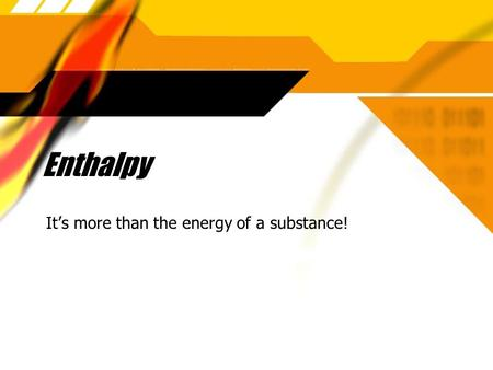 Enthalpy Its more than the energy of a substance!.