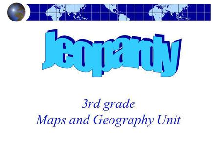 3rd grade Maps and Geography Unit. Maps & Geography Jeopardy Vocabulary & Map Parts Oceans Q $100 Q $200 Q $300 Q $400 Q $500 Q $100 Q $200 Q $300 Q $400.