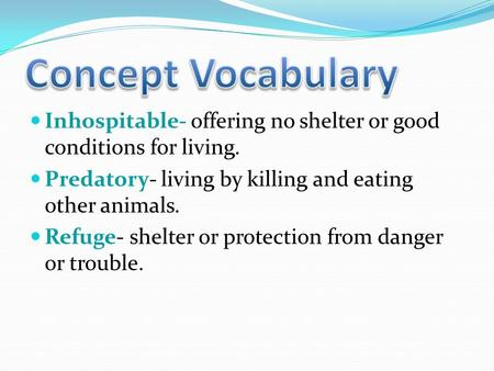 Inhospitable- offering no shelter or good conditions for living. Predatory- living by killing and eating other animals. Refuge- shelter or protection.
