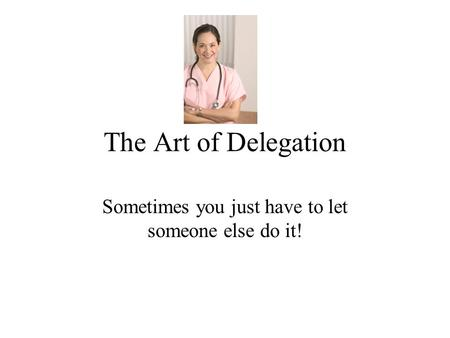The Art of Delegation Sometimes you just have to let someone else do it!