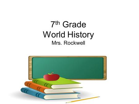 7 th Grade World History Mrs. Rockwell. Classroom Rules Class Rules: 1.Must be in seat BEFORE BELL RINGS 2.Bring required materials to class DAILY 3.Raise.