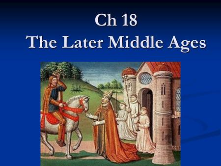 Ch 18 The Later Middle Ages. Popes and Kings In the early middle ages most power was held by nobles and knights In the early middle ages most power was.
