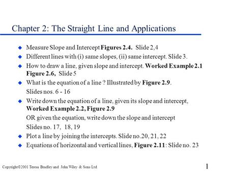 1 Copyright©2001 Teresa Bradley and John Wiley & Sons Ltd Chapter 2: The Straight Line and Applications u Measure Slope and Intercept Figures 2.4. Slide.