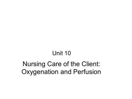 Unit 10 Nursing Care of the Client: Oxygenation and Perfusion.
