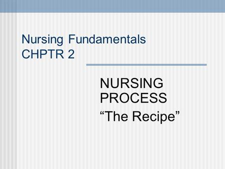 Nursing Fundamentals CHPTR 2 NURSING PROCESS The Recipe.