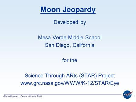 Glenn Research Center at Lewis Field 1 Moon Jeopardy Developed by Mesa Verde Middle School San Diego, California for the Science Through ARts (STAR) Project.