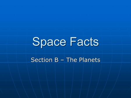 Space Facts Section B – The Planets. Mercury Closest planet to the Sun Closest planet to the Sun Takes the least amount of time to orbit the Sun Takes.