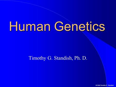 ©1998 Timothy G. Standish Human Genetics Timothy G. Standish, Ph. D.