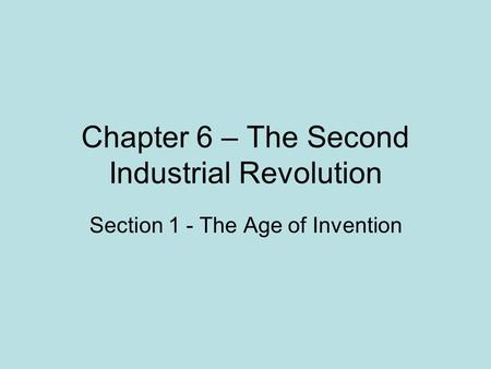 Chapter 6 – The Second Industrial Revolution Section 1 - The Age of Invention.
