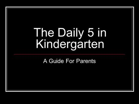 The Daily 5 in Kindergarten A Guide For Parents. What is the Daily 5? A way of structuring reading instruction so that every student is engaged in meaningful.