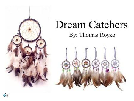 Dream Catchers By: Thomas Royko. According to Native Americans, dreams that humans have while they sleep, are sent by sacred spirits as messages. According.