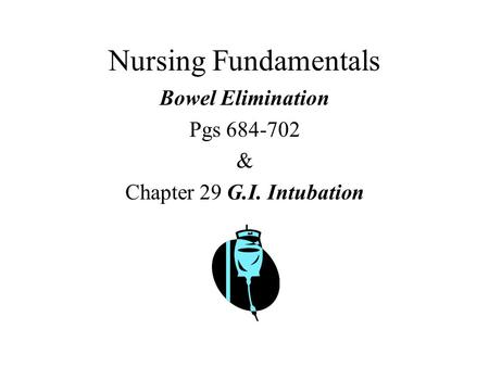 Nursing Fundamentals Bowel Elimination Pgs 684-702 & Chapter 29 G.I. Intubation.