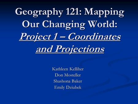 Geography 121: Mapping Our Changing World: Project 1 – Coordinates and Projections Kathleen Kelliher Don Mosteller Shashona Baker Emily Dziubek.