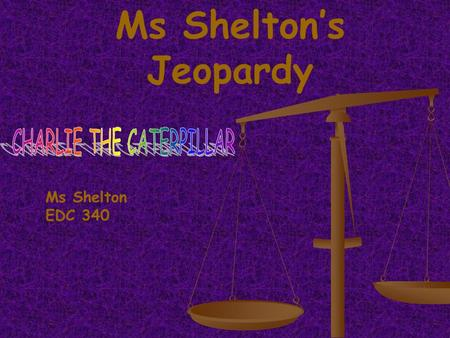 Ms Sheltons Jeopardy Ms Shelton EDC 340 Charlie Friends Animals 300 400 500 100 200 300 400 500 100 200 300 400 500 100 200 300 400 500 100 200 Spring.