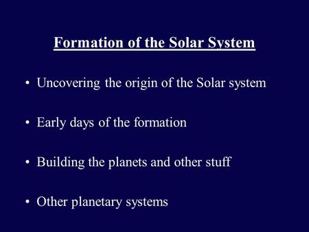 Formation of the Solar System Uncovering the origin of the Solar system Early days of the formation Building the planets and other stuff Other planetary.