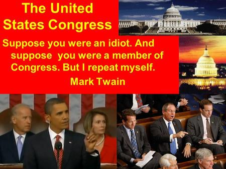 The United States Congress Suppose you were an idiot. And suppose you were a member of Congress. But I repeat myself. Mark Twain.