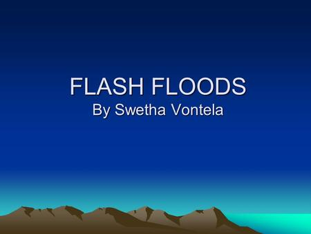 FLASH FLOODS By Swetha Vontela. Rules - when caught in flood Get to higher ground immediately Never cross running flood water Be especially careful at.