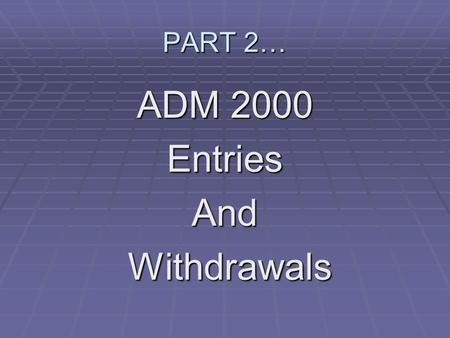 PART 2… ADM 2000 EntriesAnd Withdrawals Withdrawals.