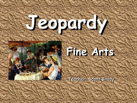 Jeopardy Fine Arts Jeopardy Fine Arts Teacher: Scott Brady.