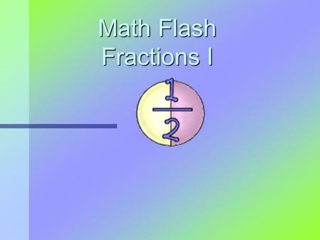 Math Flash Fractions I. What is a fraction? A fraction is a part of a whole. All parts are equal! Whole Circle 1 2 Fraction.