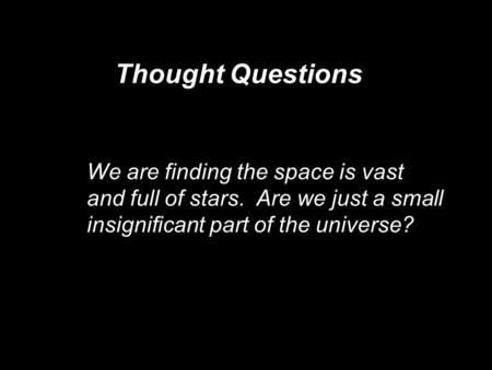 Thought Questions We are finding the space is vast and full of stars. Are we just a small insignificant part of the universe? We are finding the space.