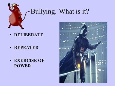 Bullying. What is it? DELIBERATE REPEATED EXERCISE OF POWER.