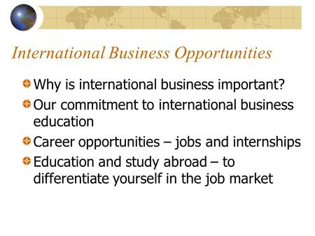 International Business Opportunities Why is international business important? Our commitment to international business education Career opportunities –