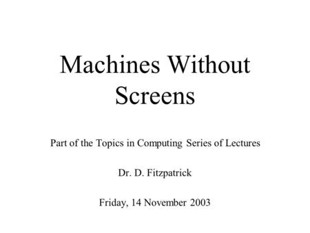 Machines Without Screens Part of the Topics in Computing Series of Lectures Dr. D. Fitzpatrick Friday, 14 November 2003.