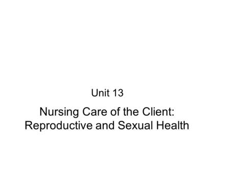 Nursing Care of the Client: Reproductive and Sexual Health