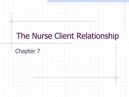 The Nurse Client Relationship Chapter 7. What type of relationship will you develop with your patient? Professional relationship develops when you provide.