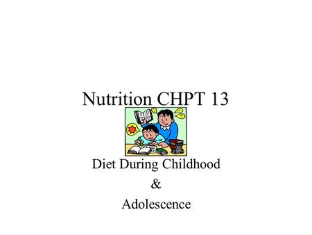 Nutrition CHPT 13 Diet During Childhood & Adolescence.