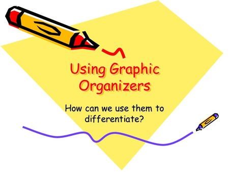 Using Graphic Organizers How can we use them to differentiate?