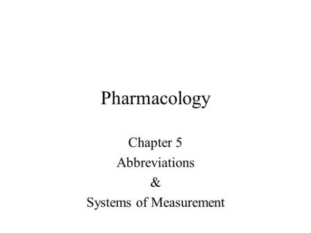 Pharmacology Chapter 5 Abbreviations & Systems of Measurement.