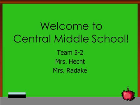 Welcome to Central Middle School! Team 5-2 Mrs. Hecht Mrs. Radake.