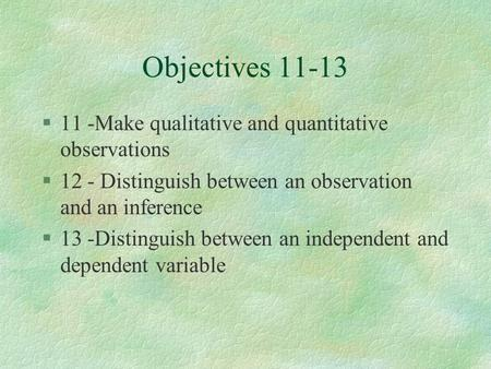 Objectives 11-13 §11 -Make qualitative and quantitative observations §12 - Distinguish between an observation and an inference §13 -Distinguish between.