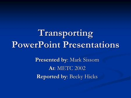 Transporting PowerPoint Presentations Presented by: Mark Sissom At: METC 2002 Reported by: Becky Hicks.